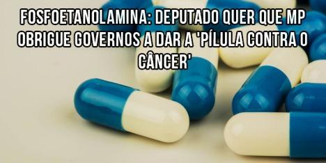Fosfoetanolamina Deputado quer que MP obrigue governos a dar a pilula contra o cancer
